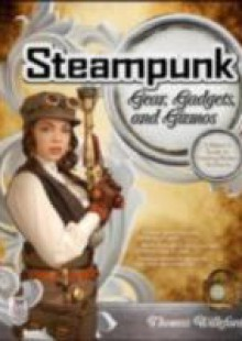 Обложка книги  - Steampunk Gear, Gadgets, and Gizmos: A Maker's Guide to Creating Modern Artifacts