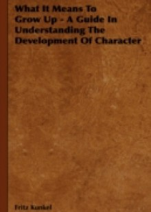 Обложка книги  - What It Means To Grow Up – A Guide In Understanding The Development Of Character