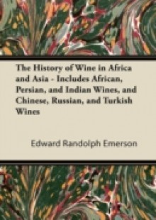 Обложка книги  - History of Wine in Africa and Asia – Includes African, Persian, and Indian Wines, and Chinese, Russian, and Turkish Wines