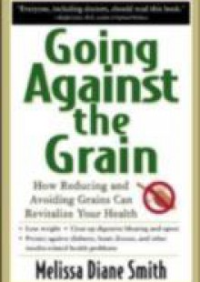 Обложка книги  - Going Against the Grain: How Reducing and Avoiding Grains Can Revitalize Your Health