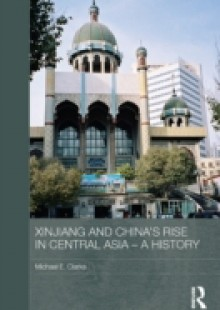 Обложка книги  - Xinjiang and China's Rise in Central Asia – A History