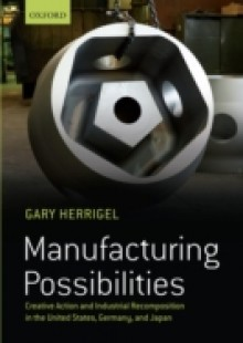 Обложка книги  - Manufacturing Possibilities: Creative Action and Industrial Recomposition in the United States, Germany, and Japan