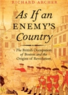 Обложка книги  - As If an Enemy's Country: The British Occupation of Boston and the Origins of Revolution