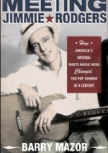 Обложка книги  - Meeting Jimmie Rodgers: How Americas Original Roots Music Hero Changed the Pop Sounds of a Century