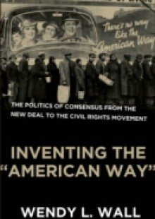 Обложка книги  - Inventing the &quote;American Way&quote;: The Politics of Consensus from the New Deal to the Civil Rights Movement