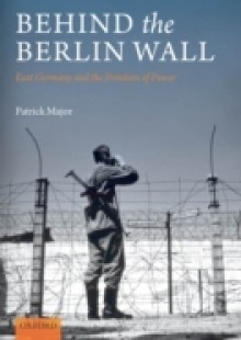 Обложка книги  - Behind the Berlin Wall: East Germany and the Frontiers of Power