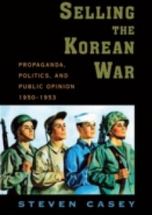 Обложка книги  - Selling the Korean War: Propaganda, Politics, and Public Opinion in the United States, 1950-1953