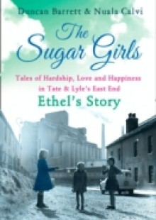 Обложка книги  - Sugar Girls – Ethel's Story: Tales of Hardship, Love and Happiness in Tate & Lyle's East End