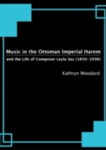 Обложка книги  - Music in the Ottoman Imperial Harem and the Life of Composer Leyla Saz (1850-1936)