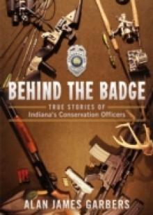 Обложка книги  - Behind The Badge: True Stories of Indiana's Conservation Officers