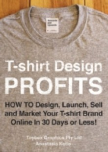 Обложка книги  - T-shirt Design Profits – How To Design, Launch, Sell and Market your T-shirt Brand Online In 30 Days or Less!