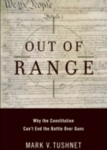 Обложка книги  - Out of Range: Why the Constitution Cant End the Battle over Guns