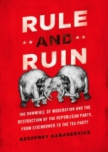 Обложка книги  - Rule and Ruin: The Downfall of Moderation and the Destruction of the Republican Party, From Eisenhower to the Tea Party