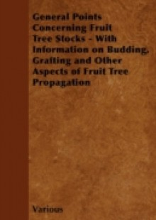 Обложка книги  - General Points Concerning Fruit Tree Stocks – With Information on Budding, Grafting and Other Aspects of Fruit Tree Propagation