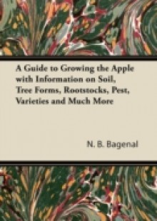 Обложка книги  - Guide to Growing the Apple with Information on Soil, Tree Forms, Rootstocks, Pest, Varieties and Much More