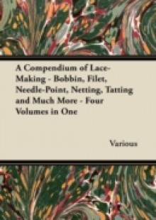 Обложка книги  - Compendium of Lace-Making – Bobbin, Filet, Needle-Point, Netting, Tatting and Much More – Four Volumes in One