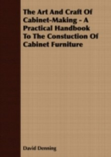 Обложка книги  - Art And Craft Of Cabinet-Making – A Practical Handbook To The Constuction Of Cabinet Furniture