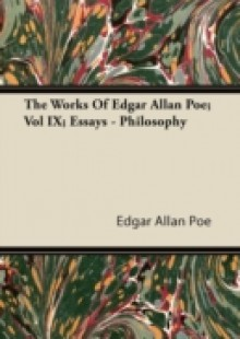 Обложка книги  - Works Of Edgar Allan Poe; Vol IX; Essays – Philosophy