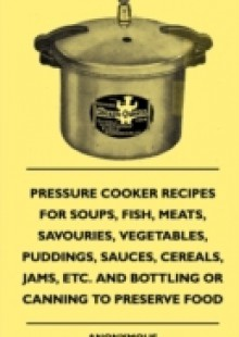 Обложка книги  - Pressure Cooker Recipes for Soups, Fish, Meats, Savouries, Vegetables, Puddings, Sauces, Cereals, Jams, Etc. and Bottling or Canning to Preserve Food