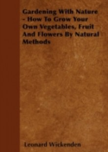 Обложка книги  - Gardening With Nature – How To Grow Your Own Vegetables, Fruit And Flowers By Natural Methods