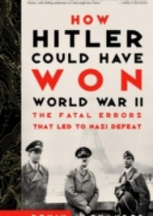 Обложка книги  - How Hitler Could Have Won World War II