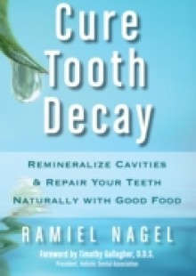 Обложка книги  - Cure Tooth Decay: Remineralize Cavities and Repair Your Teeth Naturally with Good Food [Second Edition]