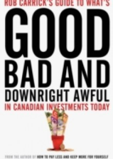 Обложка книги  - Rob Carrick's Guide to What's Good, Bad and Downright Awful in Canadian Investments Today