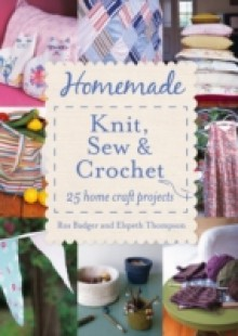 Обложка книги  - Homemade Knit, Sew and Crochet: 25 Home Craft Projects