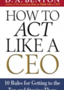 Обложка книги  - How to Act Like a CEO: 10 Rules for Getting to the Top and Staying There
