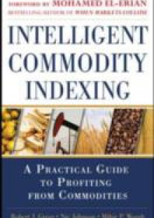 Обложка книги  - Intelligent Commodity Indexing: A Practical Guide to Investing in Commodities