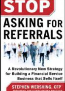 Обложка книги  - Stop Asking for Referrals: A Revolutionary New Strategy for Building a Financial Service Business that Sells Itself