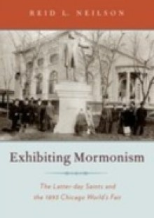 Обложка книги  - Exhibiting Mormonism: The Latter-day Saints and the 1893 Chicago Worlds Fair
