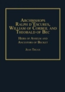 Обложка книги  - Archbishops Ralph d'Escures, William of Corbeil and Theobald of Bec