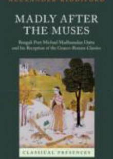 Обложка книги  - Madly after the Muses: Bengali Poet Michael Madhusudan Datta and his Reception of the Graeco-Roman Classics
