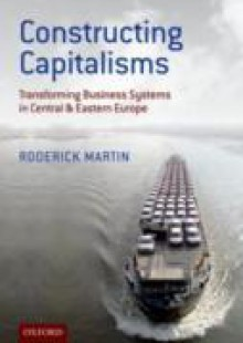 Обложка книги  - Constructing Capitalisms: Transforming Business Systems in Central and Eastern Europe
