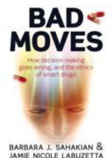 Обложка книги  - Bad Moves: How decision making goes wrong, and the ethics of smart drugs