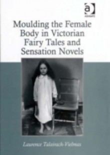 Обложка книги  - Moulding the Female Body in Victorian Fairy Tales and Sensation Novels