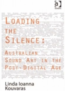 Обложка книги  - Loading the Silence: Australian Sound Art in the Post-Digital Age