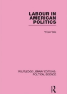 Обложка книги  - Labour in American Politics (Routledge Library Editions: Political Science Volume 3)