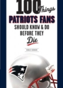 Обложка книги  - 100 Things Patriots Fans Should Know & Do Before They Die