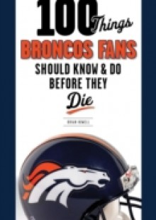 Обложка книги  - 100 Things Broncos Fans Should Know & Do Before They Die