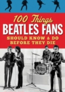 Обложка книги  - 100 Things Beatles Fans Should Know & Do Before They Die