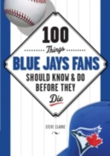 Обложка книги  - 100 Things Blue Jays Fans Should Know & Do Before They Die