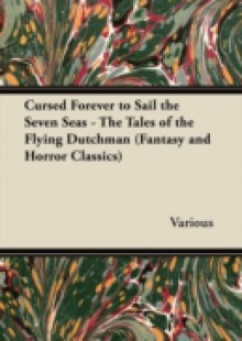 Обложка книги  - Cursed Forever to Sail the Seven Seas – The Tales of the Flying Dutchman (Fantasy and Horror Classics)