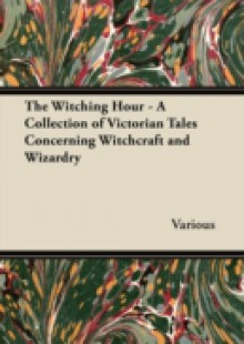 Обложка книги  - Witching Hour – A Collection of Victorian Tales Concerning Witchcraft and Wizardry