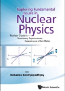 Обложка книги  - Exploring Fundamental Issues In Nuclear Physics: Nuclear Clusters – Superheavy, Superneutronic, Superstrange, Of Anti-matter – Proceedings Of The Symposium On Advances In Nuclear Physics In Our Time