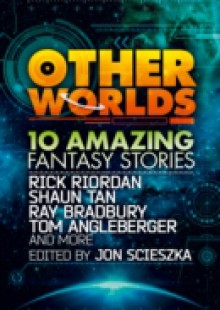 Обложка книги  - Other Worlds (feat. stories by Rick Riordan, Shaun Tan, Tom Angleberger, Ray Bradbury and more)