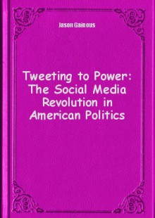 Обложка книги  - Tweeting to Power: The Social Media Revolution in American Politics