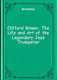 Обложка книги  - Clifford Brown: The Life and Art of the Legendary Jazz Trumpeter