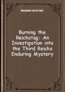 Обложка книги  - Burning the Reichstag: An Investigation into the Third Reichs Enduring Mystery